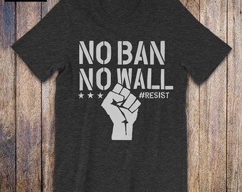 No Ban No Wall, Resist shirt, we are the resistance, political shirt, protest, immigration, anti trump shirt, human rights, activist