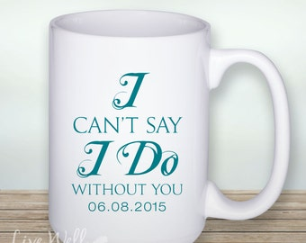 I Can't Say I Do Without You - Custom Coffee Mug - Ceramic Cup - Coffee Wedding - Personalized Wedding - Custom Wedding - Coffee - Cup - Mug