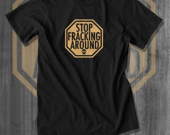 Stop Fracking Around Anti-Pollution T-Shirt| Free Shipping