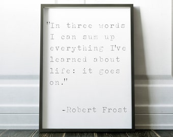 In Three Words I can Sum Up Everything I've Learned About Life, Art Print, Gift, Inspirational Quote, Motivational Quote, Robert Frost Quote