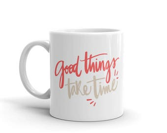 Good Things Take Time Coffee Mug | Gift For Her | Gift For Him | Inspirational Signs | Gift Ideas | Good Vibes | Personalized Art
