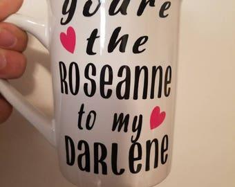 You're the Roseanne to my Darlene coffee mug