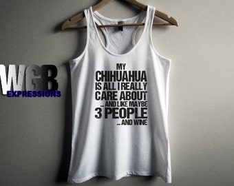 My Chihuahua is all I really care about and like maybe 3 people and wine womans tank top white fashion gift funny dog lovers