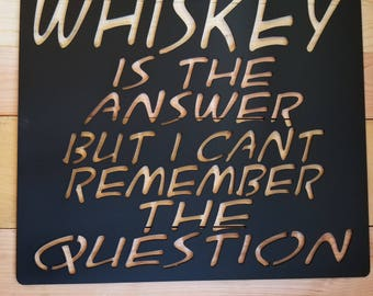 Whiskey is the answer, whiskey sign