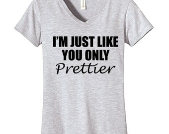 I'm Just Like You Only PRETTIER Tshirt Vneck , Funny Humor Novelty Shirt Saying ,Fitted Womens Shirt Saying