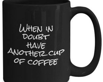 When in doubt have another cup of coffee - funny coffee mug