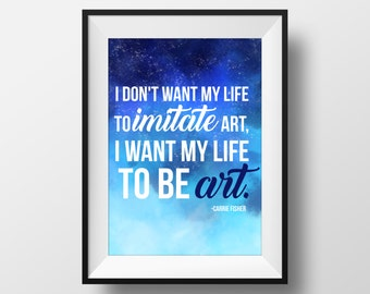 I Don't Want My Life to Imitate Art - Carrie Fisher - Printable Art - Typographic Art Print - Wall Art - Digital Download - Digital Print
