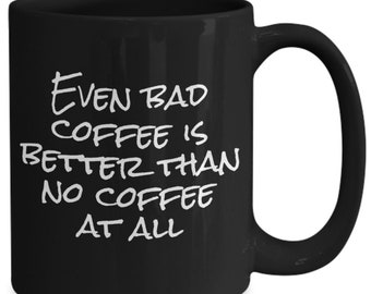 Even bad coffee is better than no coffee at all - coffee mug