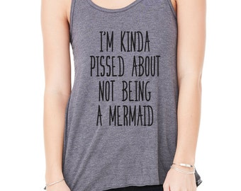 I'm Kinda Pissed About Not Being a MERMAID - Flowy Bella Brand Racerback Tank - Mermaid - Wants to be a Mermaid - Pop Culture - BD-775T