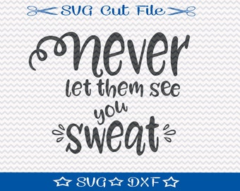 Never Let Them See You Sweat SVG Cutting File / SVG Cut File for Silhouette or Cricut / Inspirational Svg