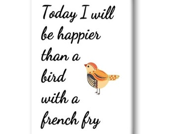 Today I Will Be Happier Than A Bird With a French Fry Magnet, Refrigerator Magnet, Kitchen Magnet - RM024