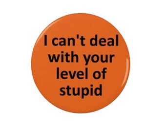 I can't deal with your level of stupid -  Badge or Fridge Magnet  - anti social