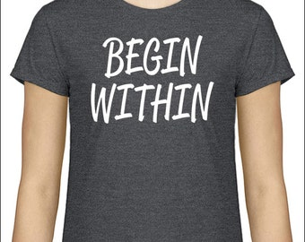 Motivational Quote T-Shirt Inspirational Quote Shirt Begin Within Tshirt