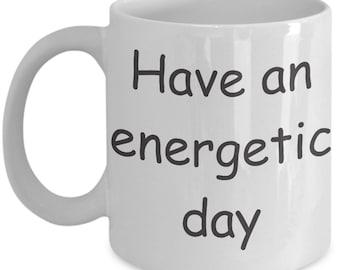 Have an energetic day coffee mug funny sarcasm cup of joe