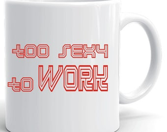 to sexy to work, coffe tea mug, ceramic mug, coffe cup