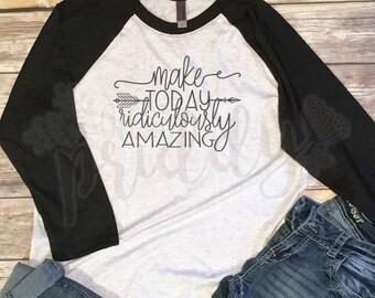 Make Today Ridiculously amazing, Make today Amazing, Today is Amazing, Everyday, Custom Shirt, Vinyl, Baseball Tee, Raglan Tee, Vintage, Tee