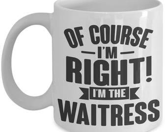 Gift for Waitress. Of Course I'm Right. I'm The Waitress. Funny Waitress Mug. 11oz 15oz Coffee Mug.