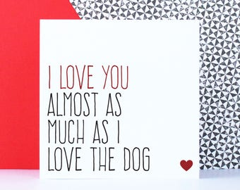 Dog lover anniversary card for boyfriend, girlfriend, husband or wife, Funny love card, I love you almost as much as I love the dog