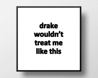 Quote Print and/or Frame - Drake Wouldn't Treat Me Like This