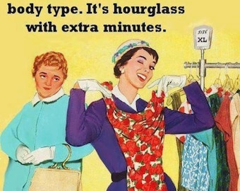 """Magnet, """"I finally figured out my body type.  It's hourglass with extra minutes."""""""