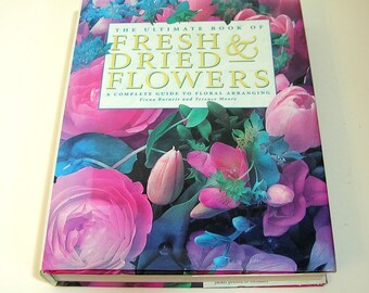 The Ultimate Book of Fresh & Dried Flowers, A Complete Guide To Floral Arranging