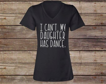 I Can't. My Daughter has dance. - I can't my daughter has dance shirt - Mom Dance Shirt - Ladies V-Neck Black Shirt