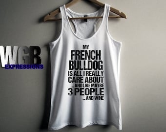 My French Bulldog is all I really care about and like maybe 3 people and wine womans tank top white fashion gift funny dog lovers
