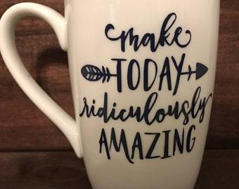 Make TODAY ridiculously AMAZING - Coffee Mug - Coffee - Tea - Vinyl decal - Free Shipping