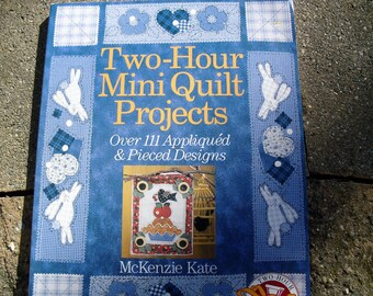 Two-Hour Mini Quilt Projects by McKenzie Kate Over 111 Appliqued and Pieced Designs