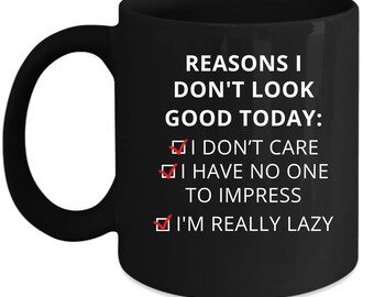 Funny Reasons I don't look good today: I dont care /Í have no one to impress /I'm really lazy  Gift, Christmas, Birthday Present Black Mug