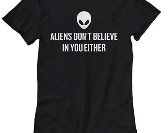 Funny UFO Women's Tee - Aliens Don't Believe In You Either - UFO Hunting - Alien T-Shirt - Extraterrestrial - Ufology Gift