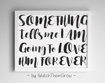 "Printable ""Something Tells Me I Am Going To Love Him Forever"" Wall Art, Black Watercolor Nursery Art Quote 8x10 & 11x14 JPG INSTANT DOWNLOAD"