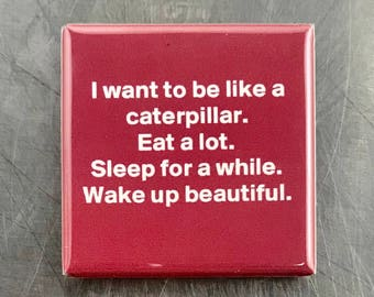 I want to be like a caterpillar...Custom made 1.5 x 1.5  magnet