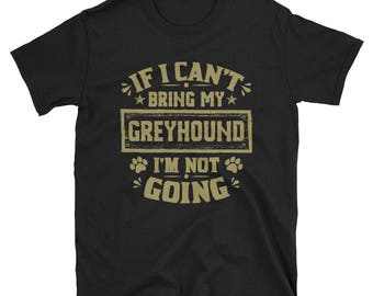 If I Can't Bring My Greyhound I'm Not Going T-Shirt, Greyhound Owner Gift, Greyhound TShirt