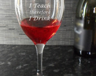 Teacher Wine Glass Engraved with I Teach therefore I Drink, fun, funny, end of term, birthday, thank you, gift, present