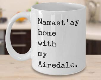 Airedale Terrier Dog Airedale Mug Namast'ay Home With My Airedale Mug Cute Ceramic Coffee Cup Gift for Airedale Lovers