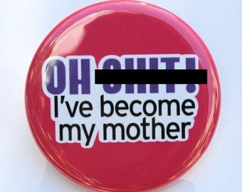 I've Become My Mother - Button Pinback Badge 1 1/2 inch 1.5 - Flatback Magnet or Keychain