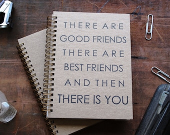 HARD COVER - There are good friends, there are best friends, and then there is you - Letter pressed 5.25 x 7.25 inch journal