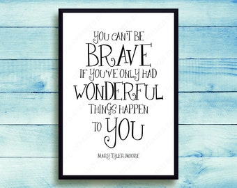 Mary Tyler Moore Quote You Can't Be Brave If You've Only Had Wonderful Things Happen To You Inspirational Wall Art Counselor Wall Decor 0161