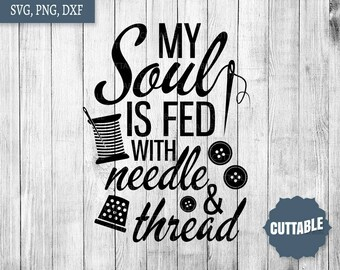 Sew svg cut files, my soul is fed with needle and thread cut files, seamstress svg for cricut, silhouette, commercial use, sewing cut files