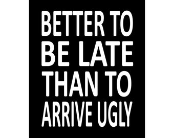 Better To Be Late Than To Arrive Ugly - Available Sizes (8x10) (11x14) (16x20) (18x24) (20x24) (24x30)