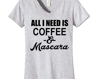 All I Need Is Coffee and Mascara Tshirt Vneck , Funny Humor Novelty Shirt Saying ,Fitted Womens Shirt Saying