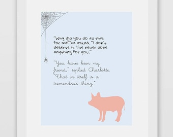 You have been my friend, replied Charlotte. That in itself is a tremendous thing. —E.B. White, Charlotte's Web Quote Print