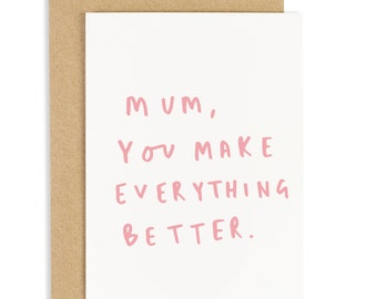 Mum You Make Everything Better Mother's Day - Card for Mum - CC186