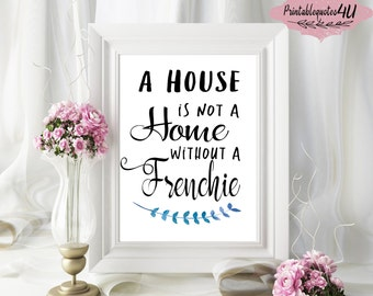 A house is not a home without a Frenchie , Printable Quote, Printable Artwork, Typography Wall Art, French Bulldog Quote, Frenchie lovers