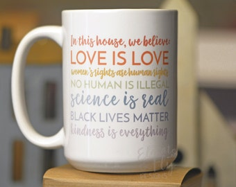 In This House We Believe Love is Love // Black Lives Matter // Love is Love // Women's Rights // Science Is Real // Equality Mug // Justice