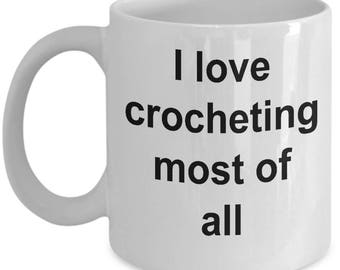Funny Crocheting Mug- I love crocheting most of all| Present for her Mom Wife Girlfriend Sister