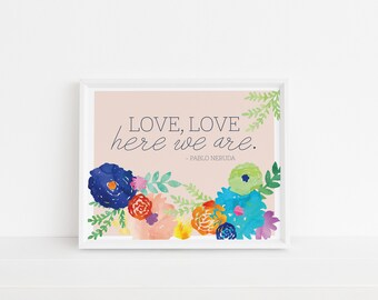 Love, Love Here We Are Print | Love Art | Pablo Neruda | Printable Art | Nursery Art | Gallery Wall Art | Wall Art | Instant Download