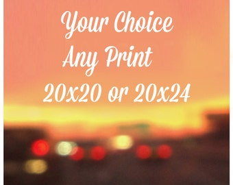 Your Choice, Any Print 20x20 or 20x24