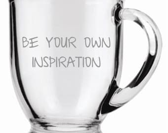 Be Your Own Inspiration Sand Carved (sand blasted, etched) Choice of Pilsner, Beer Mug, Pub, Wine Glass, Coffee Mug, Water Glass